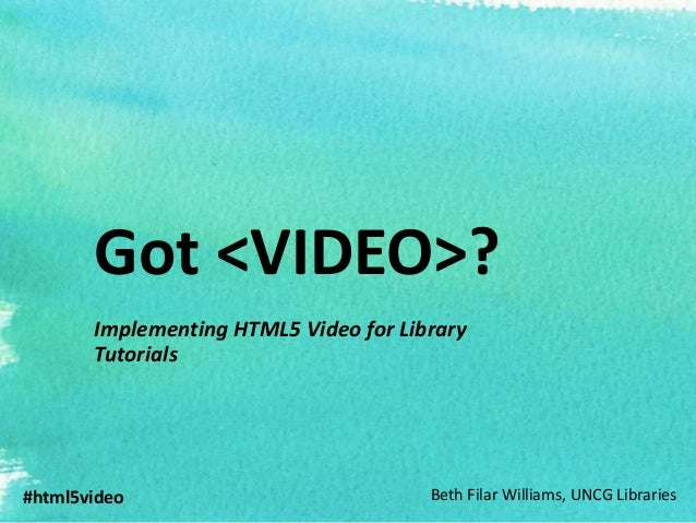 Got <VIDEO>?       Implementing HTML5 Video for Library       Tutorials#html5video                            Beth Filar W...