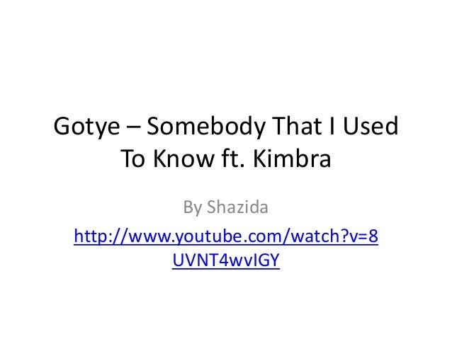 Gotye – Somebody That I Used To Know ft. Kimbra By Shazida http://www.youtube.com/watch?v=8 UVNT4wvIGY