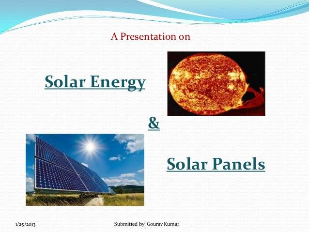 A Presentation on  Solar Energy & Solar Panels  1/25/2013  Submitted by: Gourav Kumar