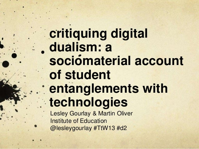 Critiquing digital dualism in Higher Education: a posthuman / sociomaterial account of student entanglements with technologies - Lesley Gourlay, Martin Oliver