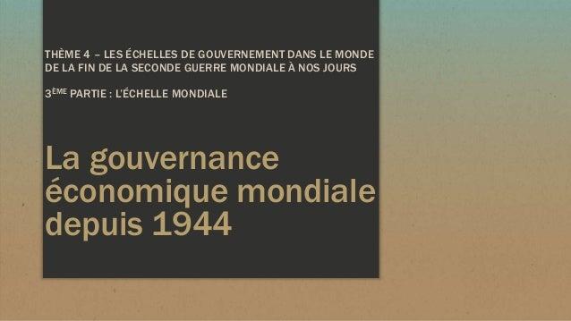 La gouvernance économique mondiale depuis 1944 THÈME 4 – LES ÉCHELLES DE GOUVERNEMENT DANS LE MONDE DE LA FIN DE LA SECOND...