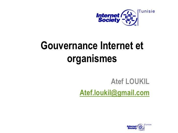 Gouvernance Internet et     organismes                   Atef LOUKIL        Atef.loukil@gmail.com
