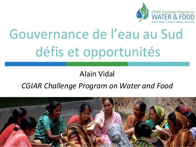 Gouvernance de l'eau au Sud défis et opportunités Alain Vidal CGIAR Challenge Program on Water and Food