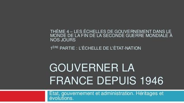 GOUVERNER LA FRANCE DEPUIS 1946 THÈME 4 – LES ÉCHELLES DE GOUVERNEMENT DANS LE MONDE DE LA FIN DE LA SECONDE GUERRE MONDIA...
