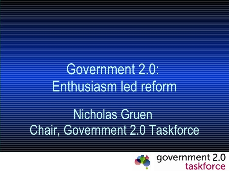 Government 2.0:  Enthusiasm led reform Nicholas Gruen  Chair, Government 2.0 Taskforce