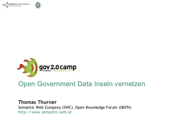 Open Government Data Inseln vernetzen Thomas Thurner Semantic Web Company (SWC), Open Knowledge Forum (OKFN) http://www.se...