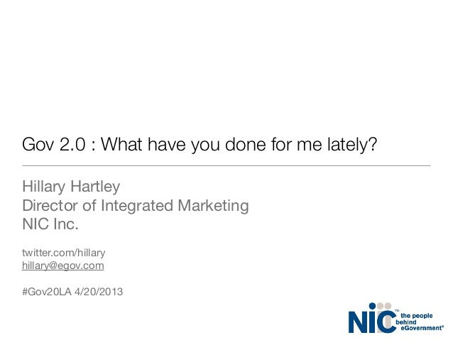 Gov 2.0 : What have you done for me lately?Hillary HartleyDirector of Integrated MarketingNIC Inc.twitter.com/hillaryhilla...