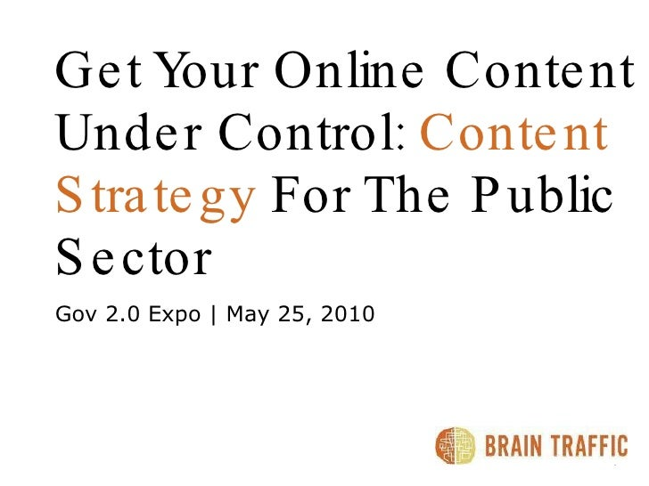 Get Your Online Content   Under Control:  Content Strategy  For The Public Sector Gov 2.0 Expo | May 25, 2010 8.21.2009 |