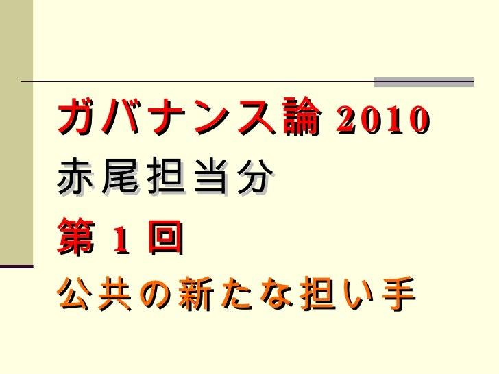 <ul><li>ガバナンス論 2010 </li></ul><ul><li>赤尾担当分 </li></ul><ul><li>第 1 回 </li></ul><ul><li>公共の新たな担い手 </li></ul>