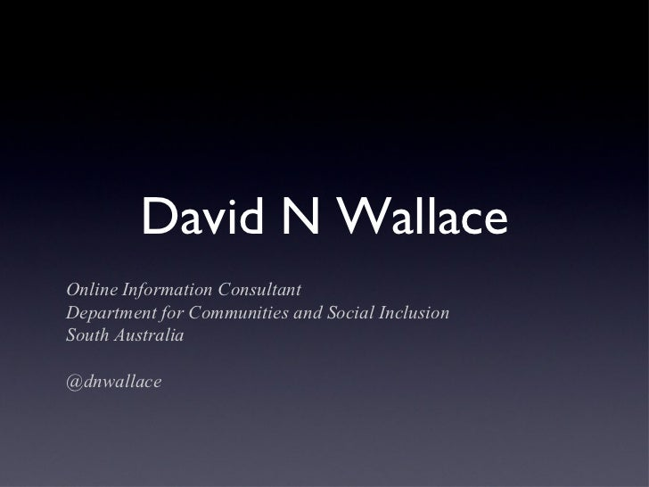 David N WallaceOnline Information ConsultantDepartment for Communities and Social InclusionSouth Australia@dnwallace