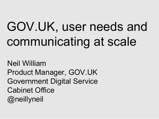 GOV.UK, user needs and communicating at scale Neil William Product Manager, GOV.UK Government Digital Service Cabinet Offi...