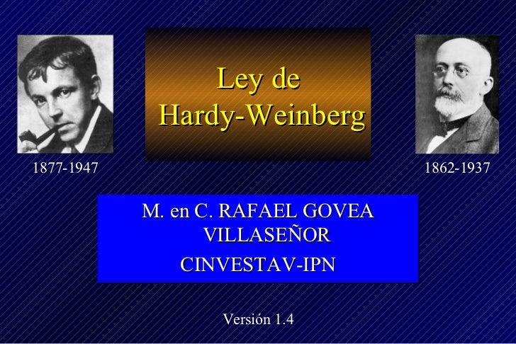 <ul>Ley de  Hardy-Weinberg </ul><ul>M. en C. RAFAEL GOVEA VILLASEÑOR CINVESTAV-IPN </ul>Versión 1.4 1862-1937 1877-1947