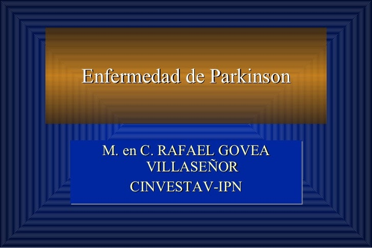 Enfermedad de Parkinson M. en C. RAFAEL GOVEA VILLASEÑOR CINVESTAV-IPN