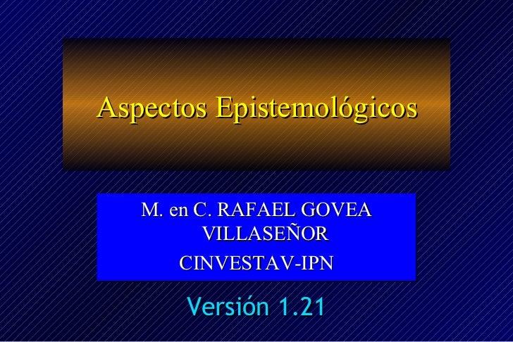 <ul>Aspectos Epistemológicos </ul><ul>M. en C. RAFAEL GOVEA VILLASEÑOR CINVESTAV-IPN </ul>Versión 1.21