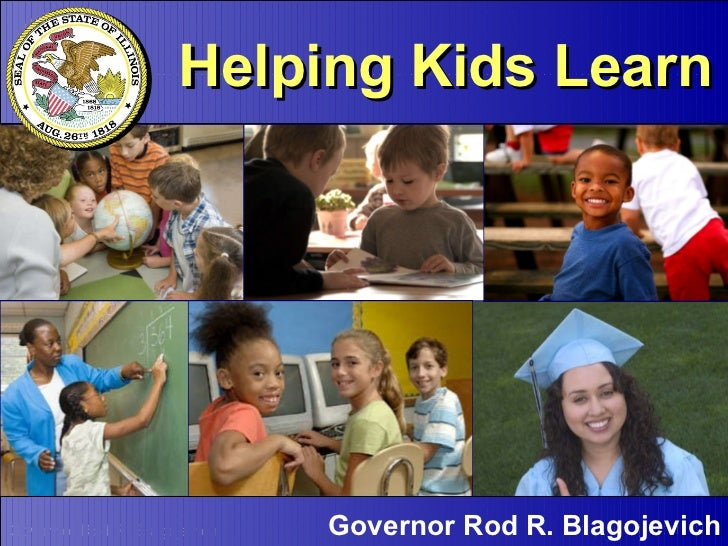 Helping Kids Learn Governor Rod R. Blagojevich Helping Kids Learn