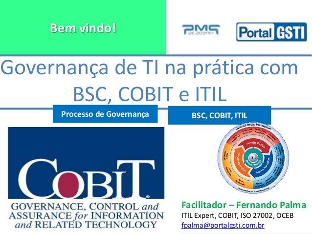 Bem vindo! Facilitador – Fernando Palma ITIL Expert, COBIT, ISO 27002, OCEB fpalma@portalgsti.com.br Governança de TI na p...