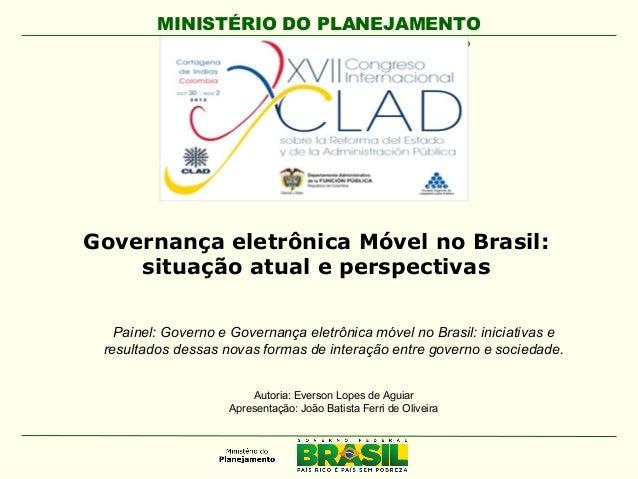 MINISTÉRIO DO PLANEJAMENTO Secretaria de Logística e Tecnologia da Informação Governança eletrônica Móvel no Brasil: situa...