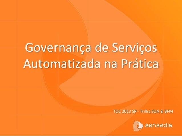 Governança de Serviços Automatizada na Prática TDC 2013 SP - Trilha SOA & BPM