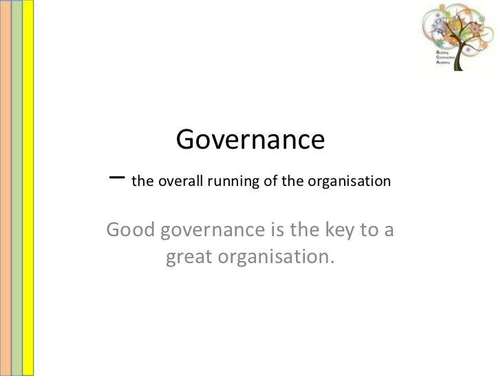 Governance– the overall running of the organisationGood governance is the key to a      great organisation.
