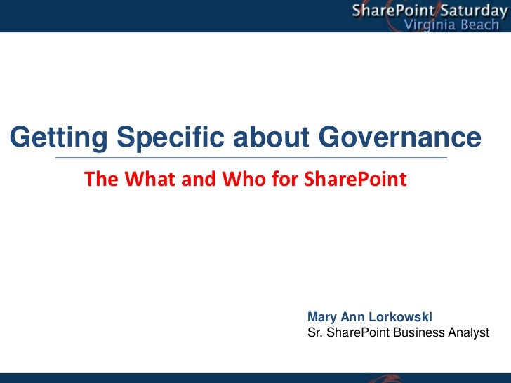 Getting Specific about Governance     The What and Who for SharePoint                          Mary Ann Lorkowski         ...