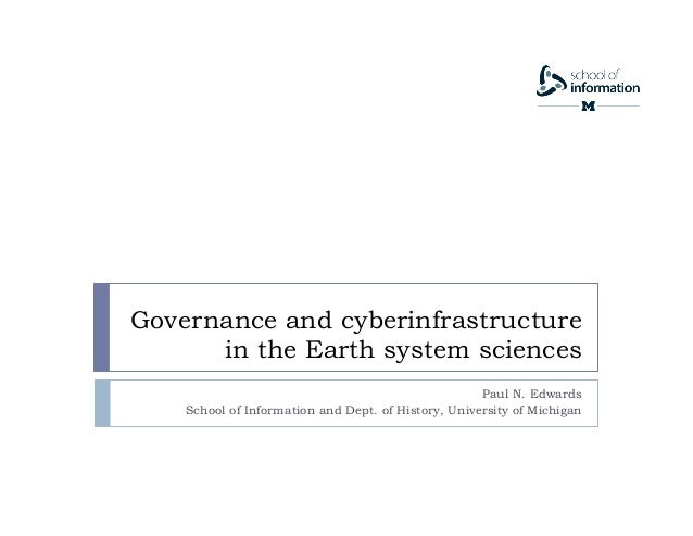 Governance and cyberinfrastructure in the Earth system sciences Paul N. Edwards School of Information and Dept. of History...
