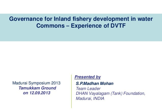 Governance for Inland fishery development in water Commons – Experience of DVTF  Presented by Madurai Symposium 2013 Tamuk...