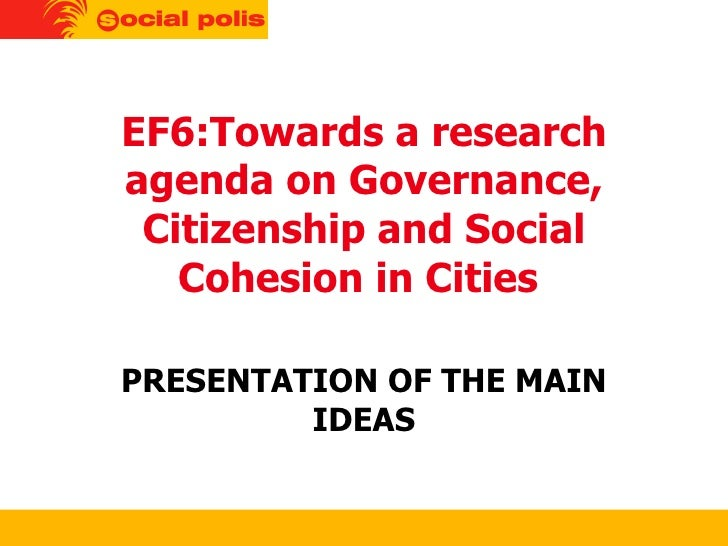 EF6:Towards a research agenda on Governance, Citizenship and Social Cohesion in Cities  PRESENTATION OF THE MAIN IDEAS