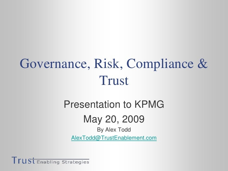 Governance, Risk, Compliance & Trust<br />Presentation to KPMG<br />May 20, 2009<br />By Alex Todd<br />AlexTodd@TrustEnab...