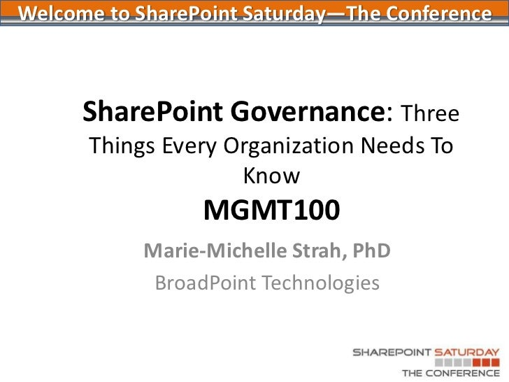 SharePoint Governance: Three Things Every Organization Needs To KnowMGMT100<br />Welcome to SharePoint Saturday—The Confer...