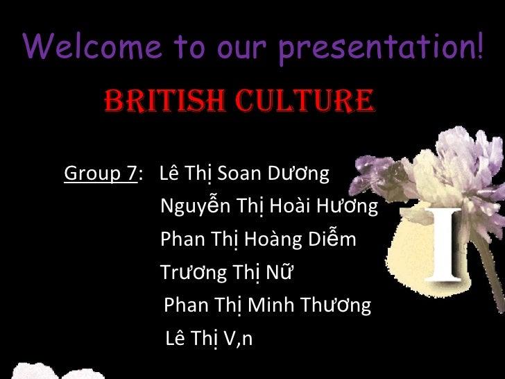 Welcome to our presentation! BRITISH CULTURE Group 7 :  Lê Thị Soan Dương Nguyễn Thị Hoài Hương Phan Thị Hoàng Diễm Trương...
