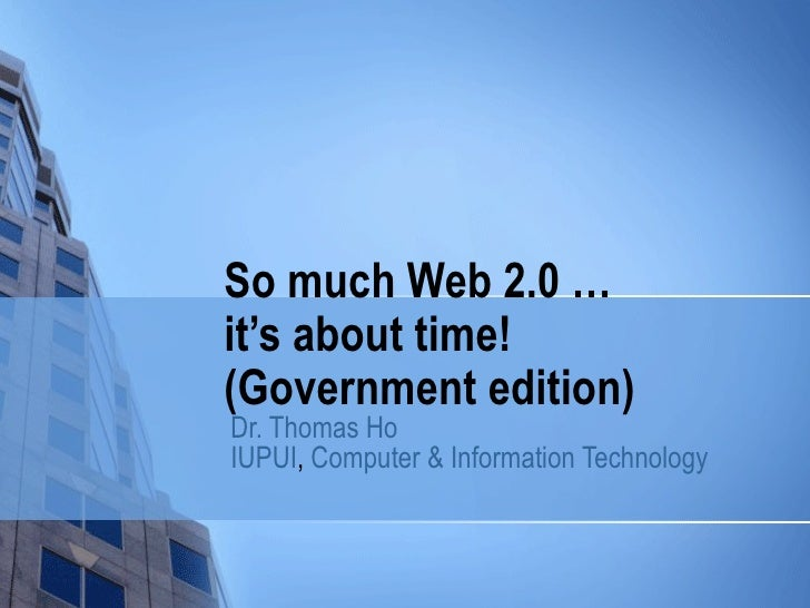So much Web 2.0 …  it's about time! (Government edition) Dr. Thomas Ho IUPUI ,  Computer & Information Technology