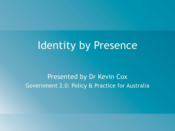 Identity by Presence          Presented by Dr Kevin Cox Government 2.0: Policy & Practice for Australia