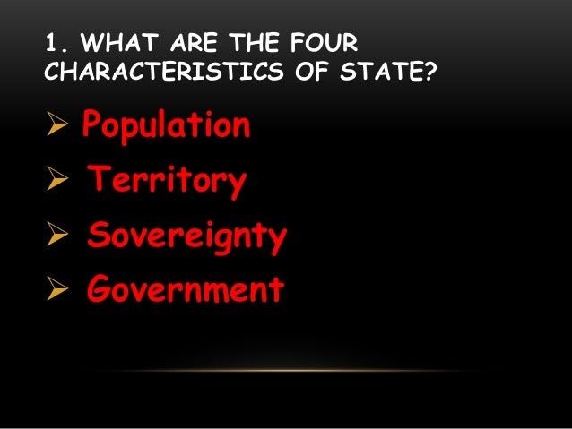 1. WHAT ARE THE FOUR CHARACTERISTICS OF STATE?  Population  Territory  Sovereignty  Government