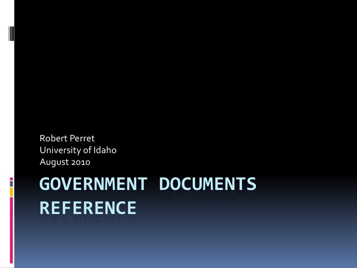 Government Documents Reference<br />Robert Perret<br />University of Idaho<br />August 2010<br />