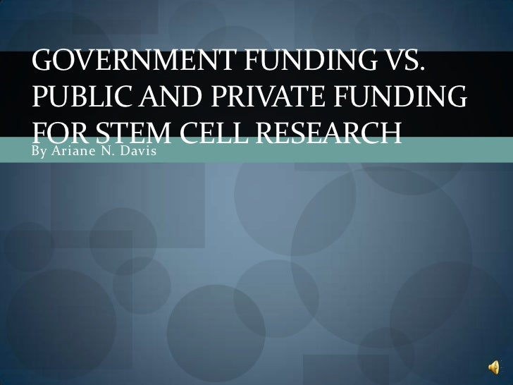 GOVERNMENT FUNDING VS.PUBLIC AND PRIVATE FUNDINGFOR STEM CELL RESEARCHBy Ariane N. Davis