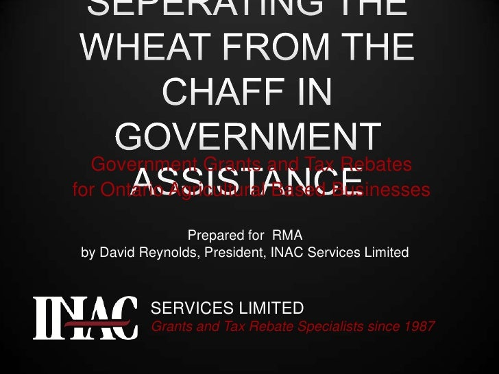 SEPERATING THE WHEAT FROM THE CHAFF IN GOVERNMENT ASSISTANCE<br />Government Grants and Tax Rebates<br />for Ontario Agric...