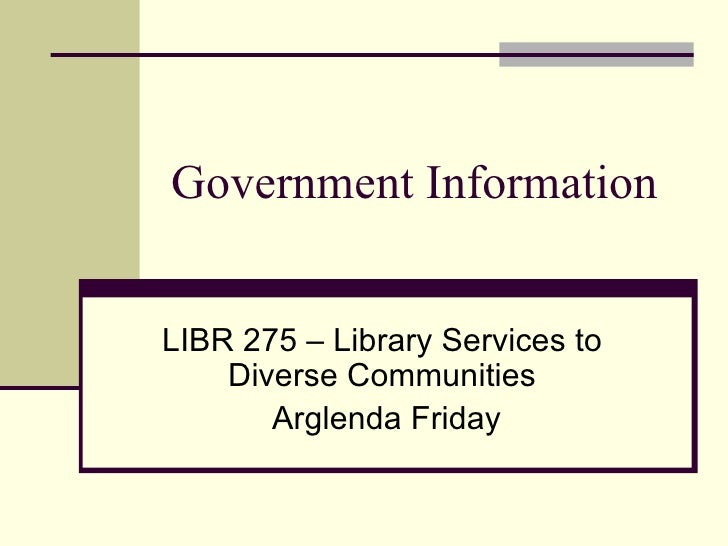 Government Information LIBR 275 – Library Services to Diverse Communities Arglenda Friday