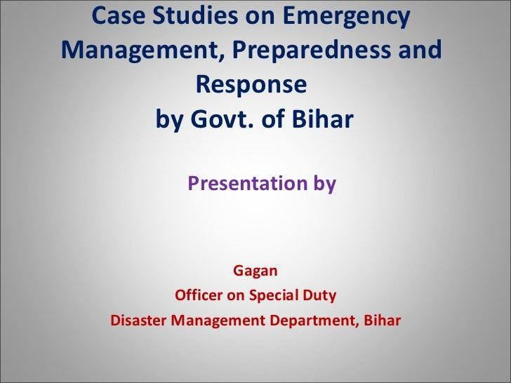 Case Studies on Emergency Management, Preparedness and Response  by Govt. of Bihar <ul><li>Presentation by </li></ul><ul><...