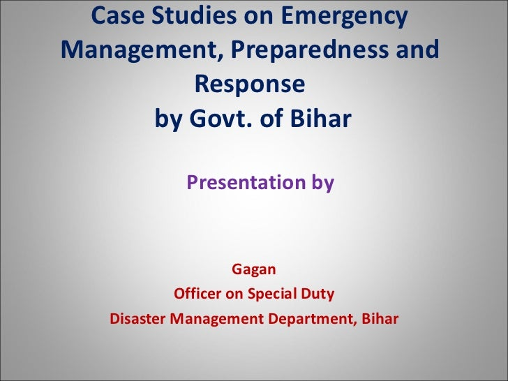 """A Presentation on """" Emergency Management, Preparedness and Response """" Presented by Mr Gagan, Officer on Special Duty - Department of Disaster Management Government of Bihar  at Workshop on Preparedness & Response for Emergencies and Times of Natural Disas"""