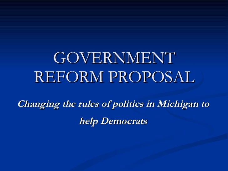 GOVERNMENT REFORM PROPOSAL Changing the rules of politics in Michigan to help Democrats