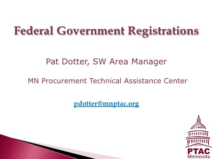 Federal Government Registrations      Pat Dotter, SW Area Manager  MN Procurement Technical Assistance Center             ...