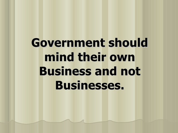 Government Should Mind Their Own Business And Not Businesses