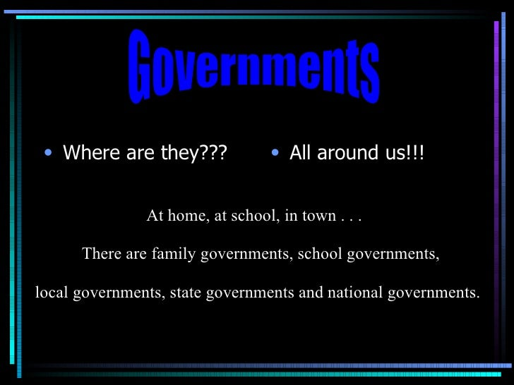 <ul><li>Where are they??? </li></ul><ul><li>All around us!!! </li></ul>Governments At home, at school, in town . . . There...