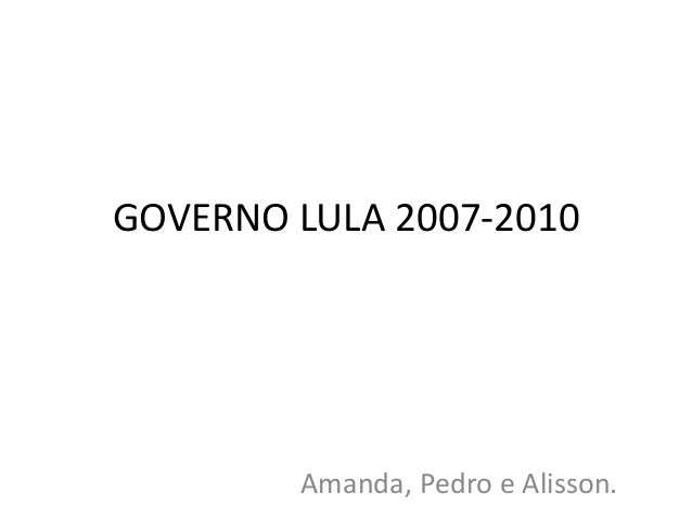 GOVERNO LULA 2007-2010  Amanda, Pedro e Alisson.