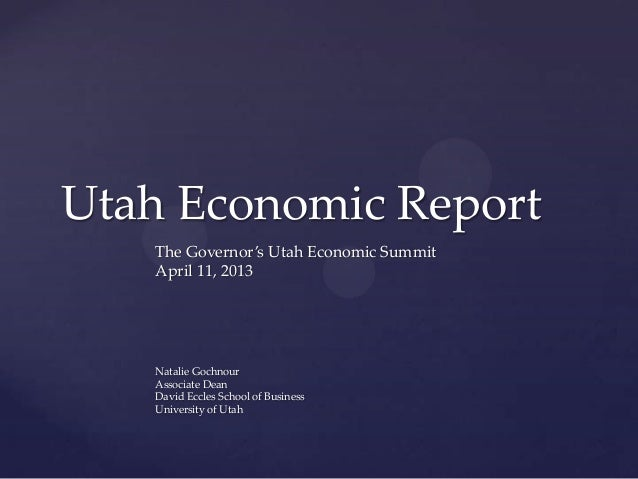 Utah Economic Report   The Governor's Utah Economic Summit   April 11, 2013   Natalie Gochnour   Associate Dean   David Ec...