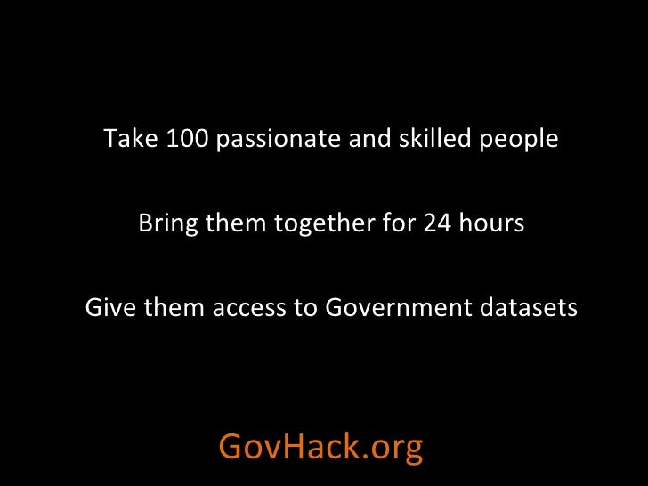 GovHack.org Take 100 passionate and skilled people Bring them together for 24 hours Give them access to Government datasets