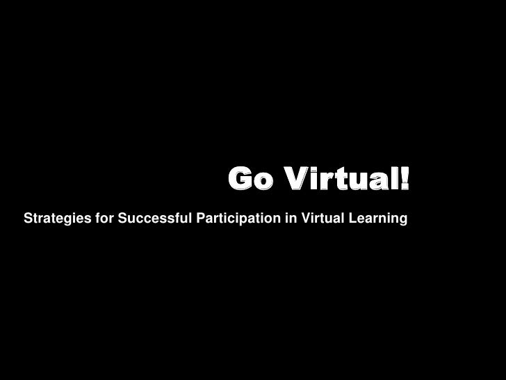 Go Virtual!<br />Strategies for Successful Participation in Virtual Learning<br />