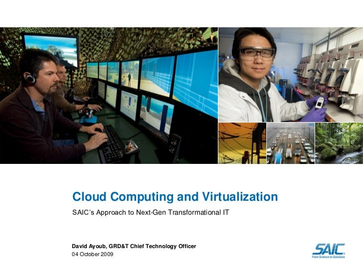 Cloud Computing and Virtualization SAIC's Approach to Next-Gen Transformational IT    David Ayoub, GRD&T Chief Technology ...