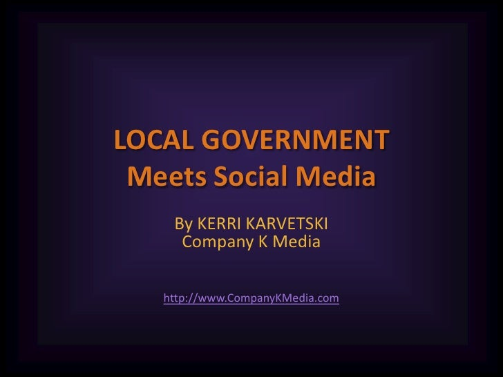 LOCAL GOVERNMENTMeets Social Media<br />By KERRI KARVETSKICompany K Media<br />http://www.CompanyKMedia.com<br />