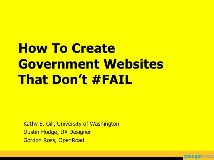 How To Create Government Websites That Don't #FAIL Kathy E. Gill, University of Washington Dustin Hodge, UX Designer Gordo...